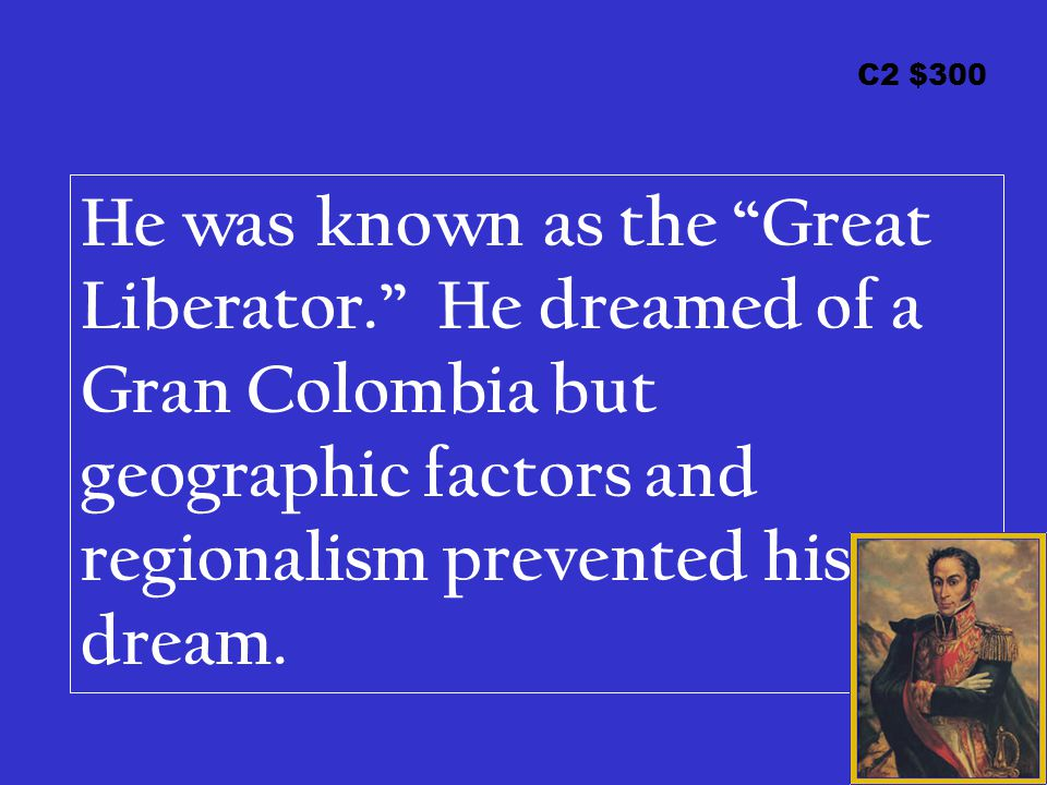 "C2 $300 He was known as the ""Great Liberator."" He dreamed of a Gran Colombia but geographic factors and regionalism prevented his dream."
