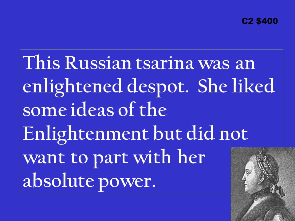 C2 $400 This Russian tsarina was an enlightened despot. She liked some ideas of the Enlightenment but did not want to part with her absolute power.