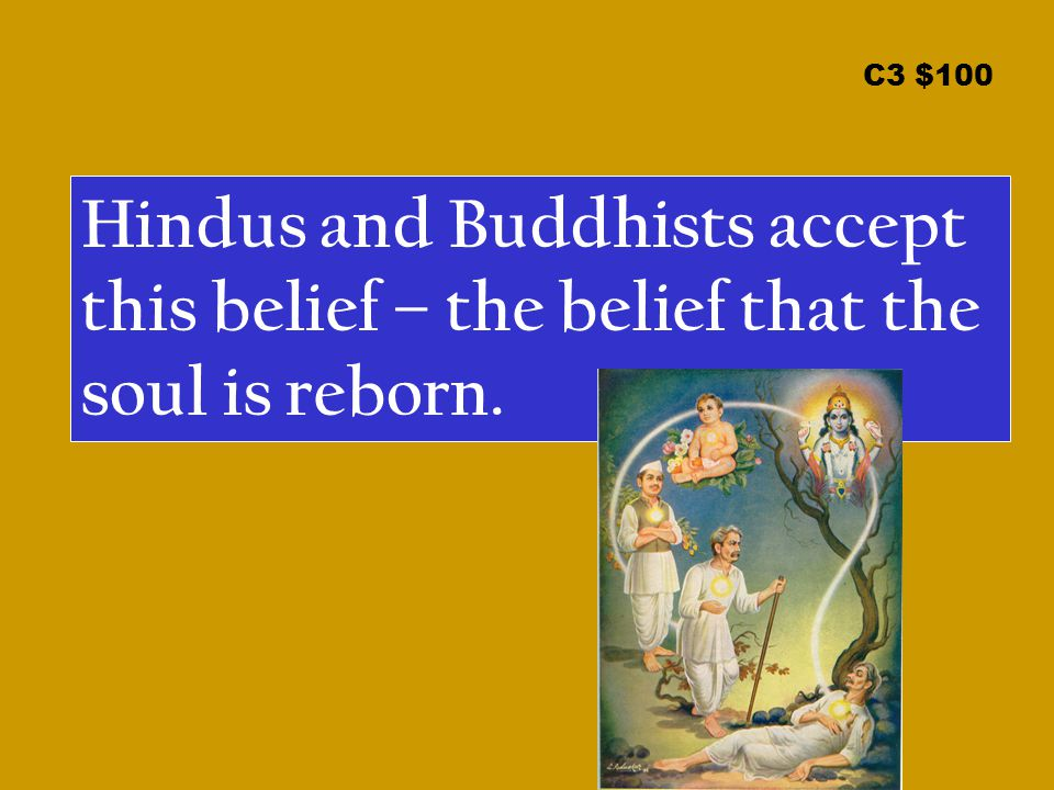 C3 $100 Hindus and Buddhists accept this belief – the belief that the soul is reborn.
