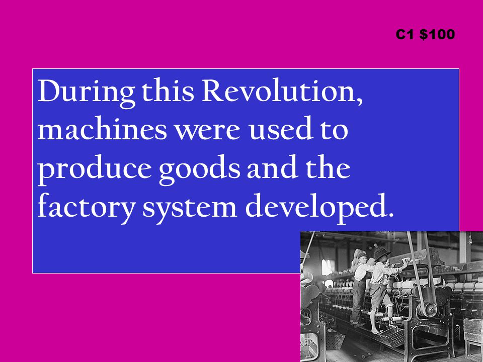 During this Revolution, machines were used to produce goods and the factory system developed.