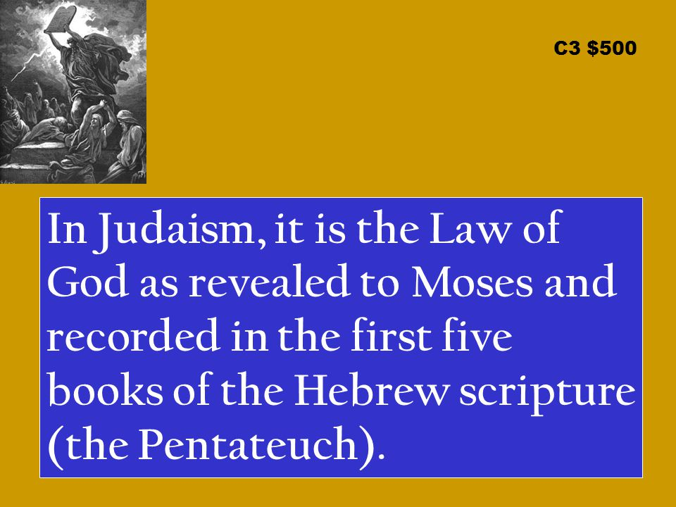C3 $500 In Judaism, it is the Law of God as revealed to Moses and recorded in the first five books of the Hebrew scripture (the Pentateuch).