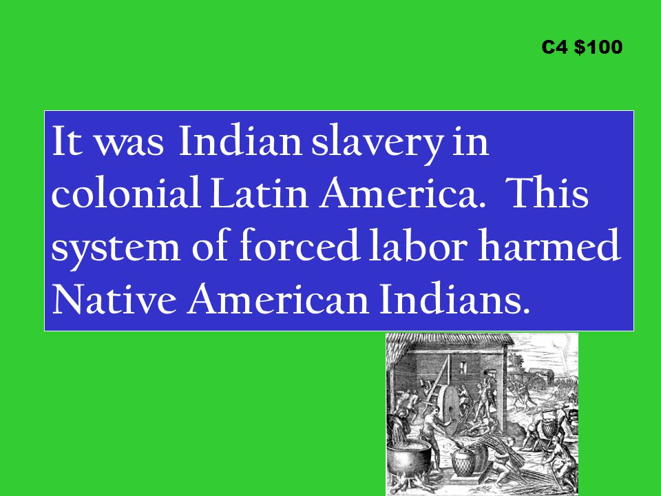 C4 $100 It was Indian slavery in colonial Latin America. This system of forced labor harmed Native American Indians.