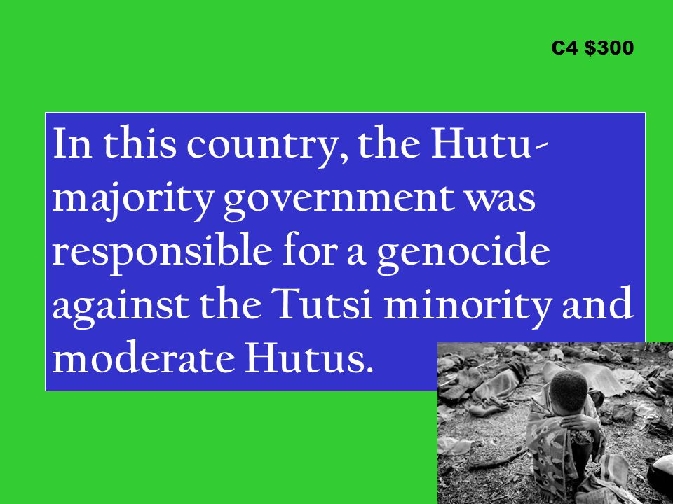 C4 $300 In this country, the Hutu- majority government was responsible for a genocide against the Tutsi minority and moderate Hutus.