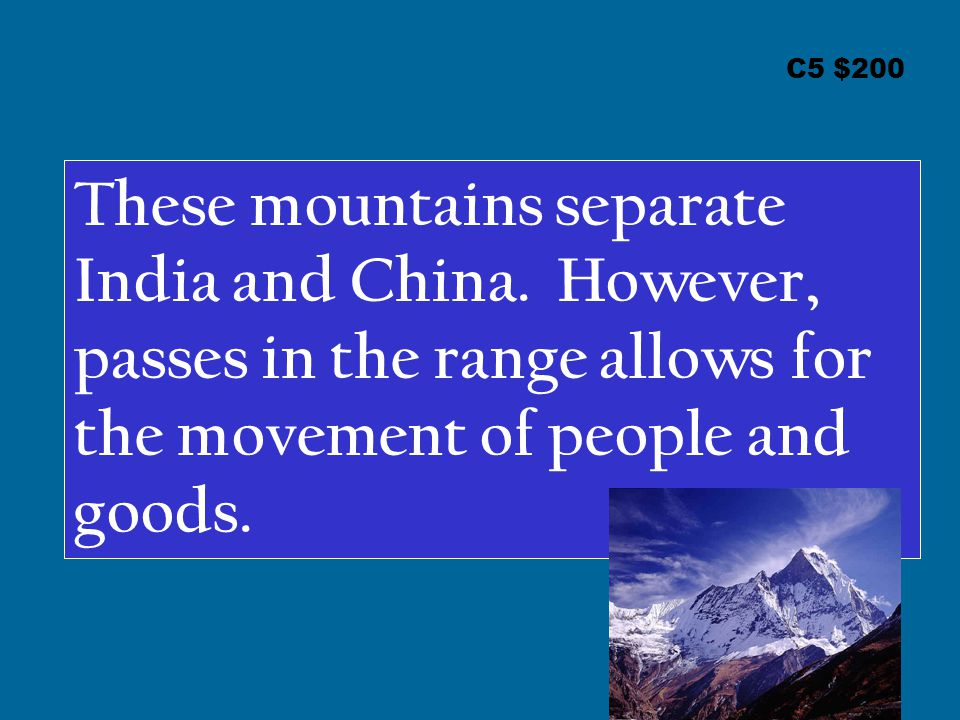 C5 $200 These mountains separate India and China. However, passes in the range allows for the movement of people and goods.