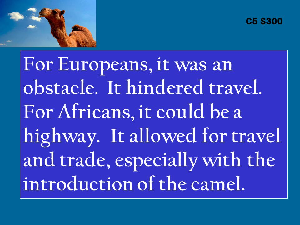 C5 $300 For Europeans, it was an obstacle. It hindered travel. For Africans, it could be a highway. It allowed for travel and trade, especially with t