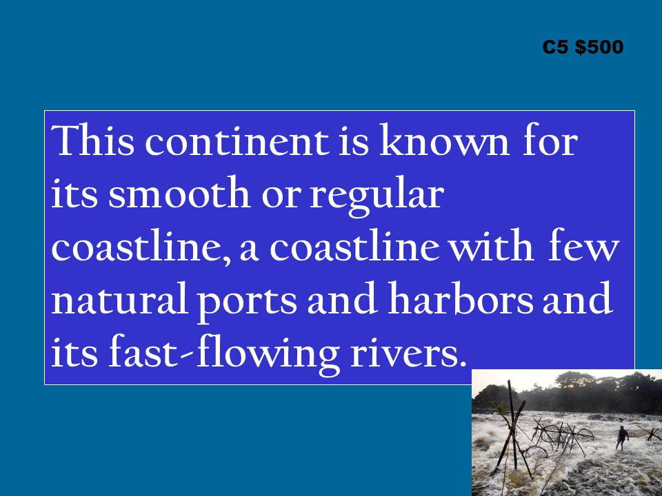 C5 $500 This continent is known for its smooth or regular coastline, a coastline with few natural ports and harbors and its fast-flowing rivers.