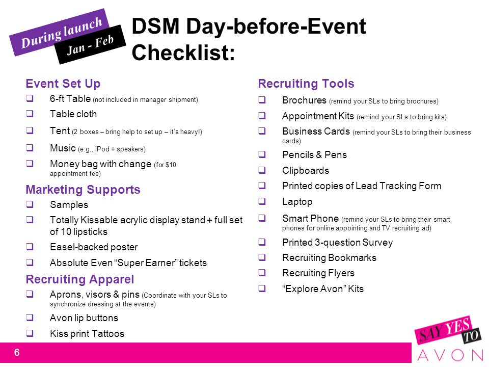 During launch DSM Day-before-Event Checklist: Event Set Up  6-ft Table (not included in manager shipment)  Table cloth  Tent (2 boxes – bring help to set up – it's heavy!)  Music (e.g., iPod + speakers)  Money bag with change (for $10 appointment fee) Jan - Feb Recruiting Tools  Brochures (remind your SLs to bring brochures)  Appointment Kits (remind your SLs to bring kits)  Business Cards (remind your SLs to bring their business cards)  Pencils & Pens  Clipboards  Printed copies of Lead Tracking Form  Laptop  Smart Phone (remind your SLs to bring their smart phones for online appointing and TV recruiting ad)  Printed 3-question Survey  Recruiting Bookmarks  Recruiting Flyers  Explore Avon Kits Marketing Supports  Samples  Totally Kissable acrylic display stand + full set of 10 lipsticks  Easel-backed poster  Absolute Even Super Earner tickets Recruiting Apparel  Aprons, visors & pins (Coordinate with your SLs to synchronize dressing at the events)  Avon lip buttons  Kiss print Tattoos 6