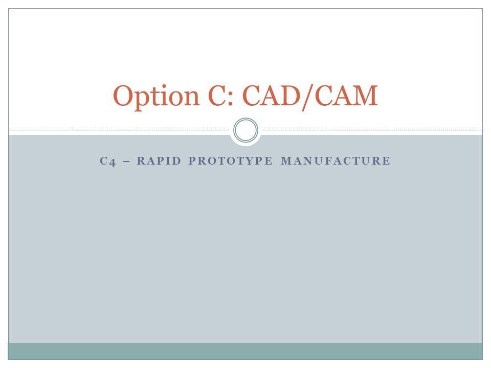 C4 – RAPID PROTOTYPE MANUFACTURE Option C: CAD/CAM