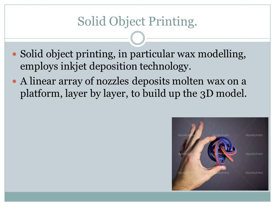 Solid Object Printing. Solid object printing, in particular wax modelling, employs inkjet deposition technology. A linear array of nozzles deposits mo