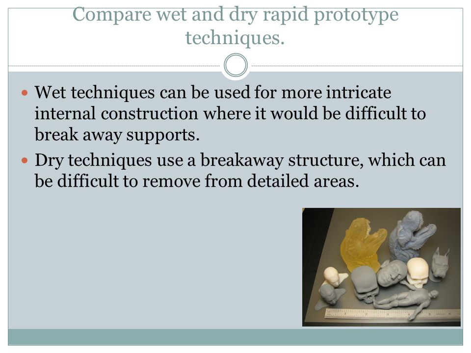 Compare wet and dry rapid prototype techniques. Wet techniques can be used for more intricate internal construction where it would be difficult to bre