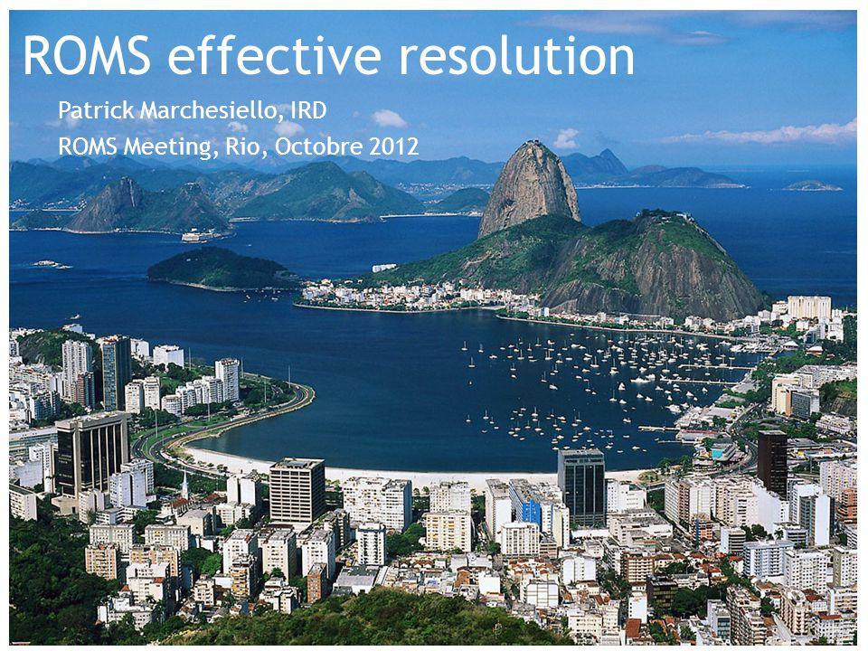 ROMS effective resolution Patrick Marchesiello, IRD ROMS Meeting, Rio, Octobre 2012
