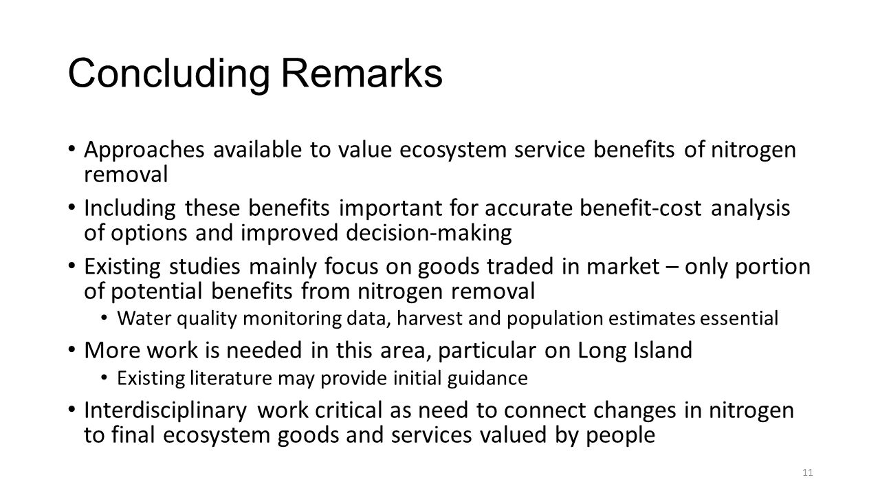 Concluding Remarks Approaches available to value ecosystem service benefits of nitrogen removal Including these benefits important for accurate benefit-cost analysis of options and improved decision-making Existing studies mainly focus on goods traded in market – only portion of potential benefits from nitrogen removal Water quality monitoring data, harvest and population estimates essential More work is needed in this area, particular on Long Island Existing literature may provide initial guidance Interdisciplinary work critical as need to connect changes in nitrogen to final ecosystem goods and services valued by people 11