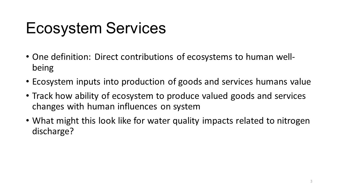 Ecosystem Services One definition: Direct contributions of ecosystems to human well- being Ecosystem inputs into production of goods and services humans value Track how ability of ecosystem to produce valued goods and services changes with human influences on system What might this look like for water quality impacts related to nitrogen discharge.