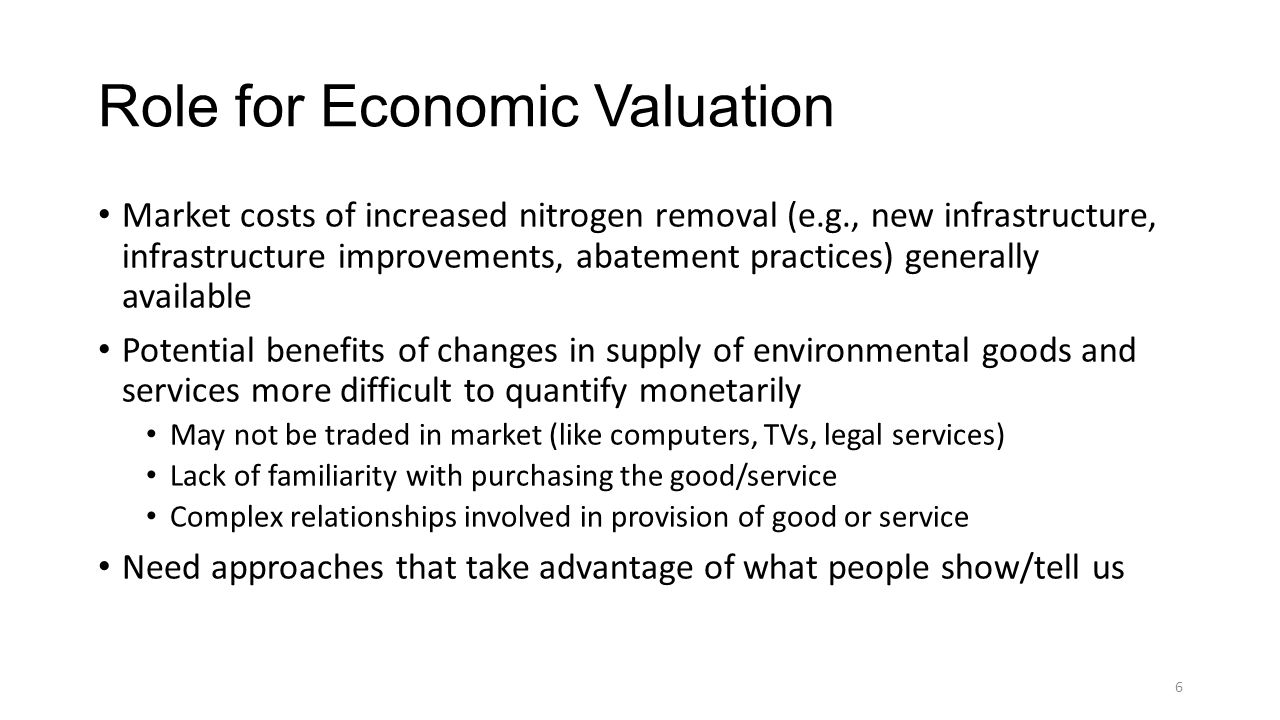 Role for Economic Valuation Market costs of increased nitrogen removal (e.g., new infrastructure, infrastructure improvements, abatement practices) generally available Potential benefits of changes in supply of environmental goods and services more difficult to quantify monetarily May not be traded in market (like computers, TVs, legal services) Lack of familiarity with purchasing the good/service Complex relationships involved in provision of good or service Need approaches that take advantage of what people show/tell us 6