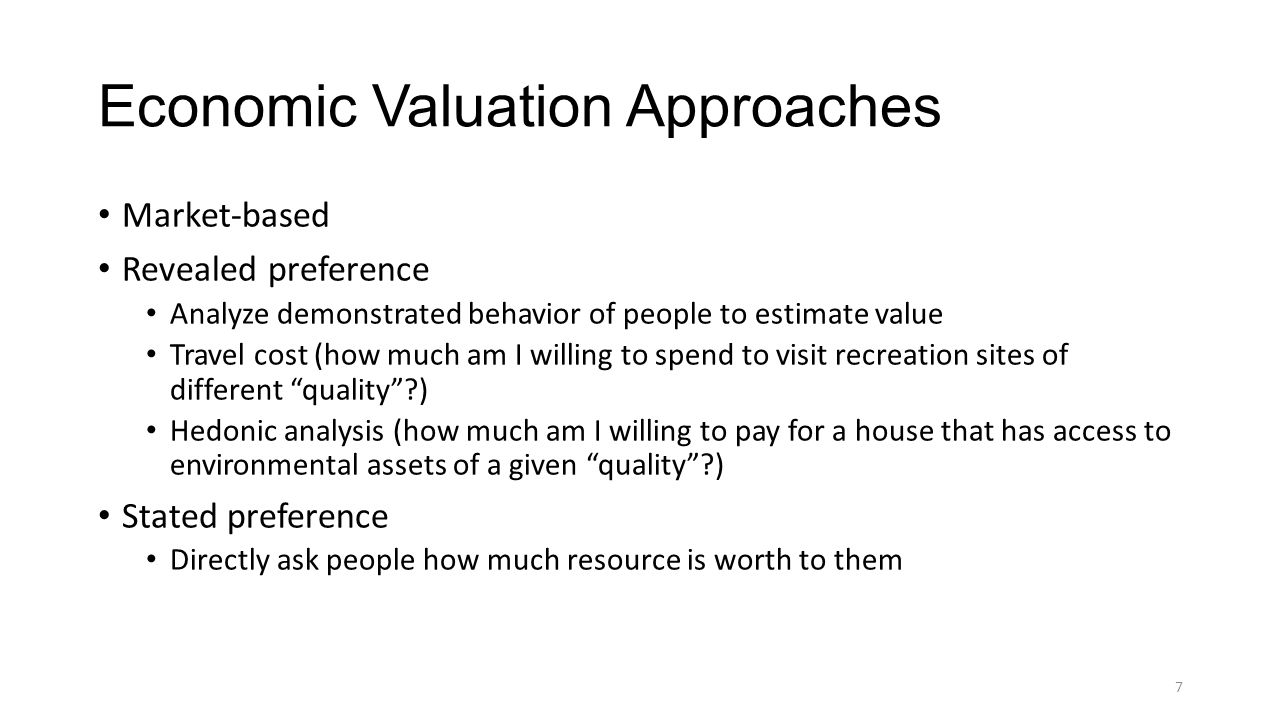 Economic Valuation Approaches Market-based Revealed preference Analyze demonstrated behavior of people to estimate value Travel cost (how much am I willing to spend to visit recreation sites of different quality ) Hedonic analysis (how much am I willing to pay for a house that has access to environmental assets of a given quality ) Stated preference Directly ask people how much resource is worth to them 7