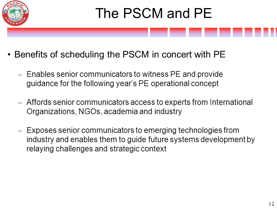 Benefits of scheduling the PSCM in concert with PE – Enables senior communicators to witness PE and provide guidance for the following year's PE operational concept – Affords senior communicators access to experts from International Organizations, NGOs, academia and industry – Exposes senior communicators to emerging technologies from industry and enables them to guide future systems development by relaying challenges and strategic context The PSCM and PE 12