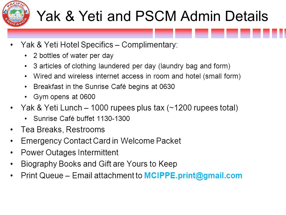 Yak & Yeti and PSCM Admin Details Yak & Yeti Hotel Specifics – Complimentary: 2 bottles of water per day 3 articles of clothing laundered per day (laundry bag and form) Wired and wireless internet access in room and hotel (small form) Breakfast in the Sunrise Café begins at 0630 Gym opens at 0600 Yak & Yeti Lunch – 1000 rupees plus tax (~1200 rupees total) Sunrise Café buffet 1130-1300 Tea Breaks, Restrooms Emergency Contact Card in Welcome Packet Power Outages Intermittent Biography Books and Gift are Yours to Keep Print Queue – Email attachment to MCIPPE.print@gmail.com