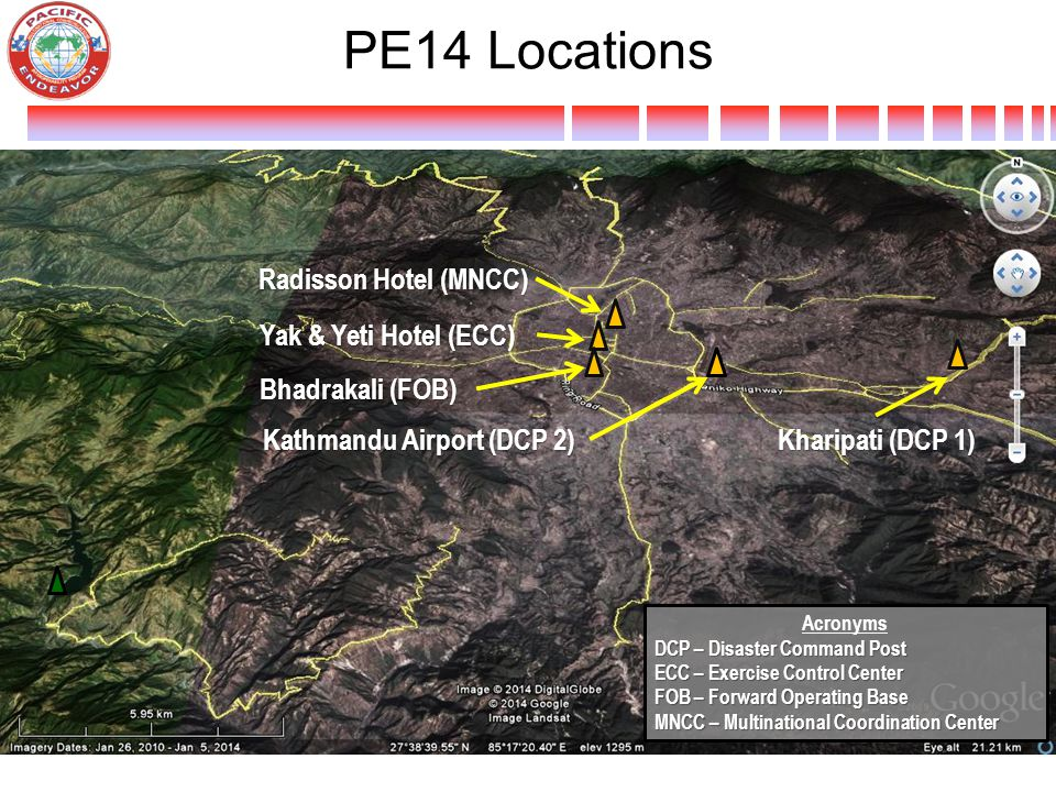 PE14 Locations Yak & Yeti Hotel (ECC) Bhadrakali (FOB) Radisson Hotel (MNCC) Kathmandu Airport (DCP 2) Kharipati (DCP 1) Acronyms DCP – Disaster Command Post ECC – Exercise Control Center FOB – Forward Operating Base MNCC – Multinational Coordination Center