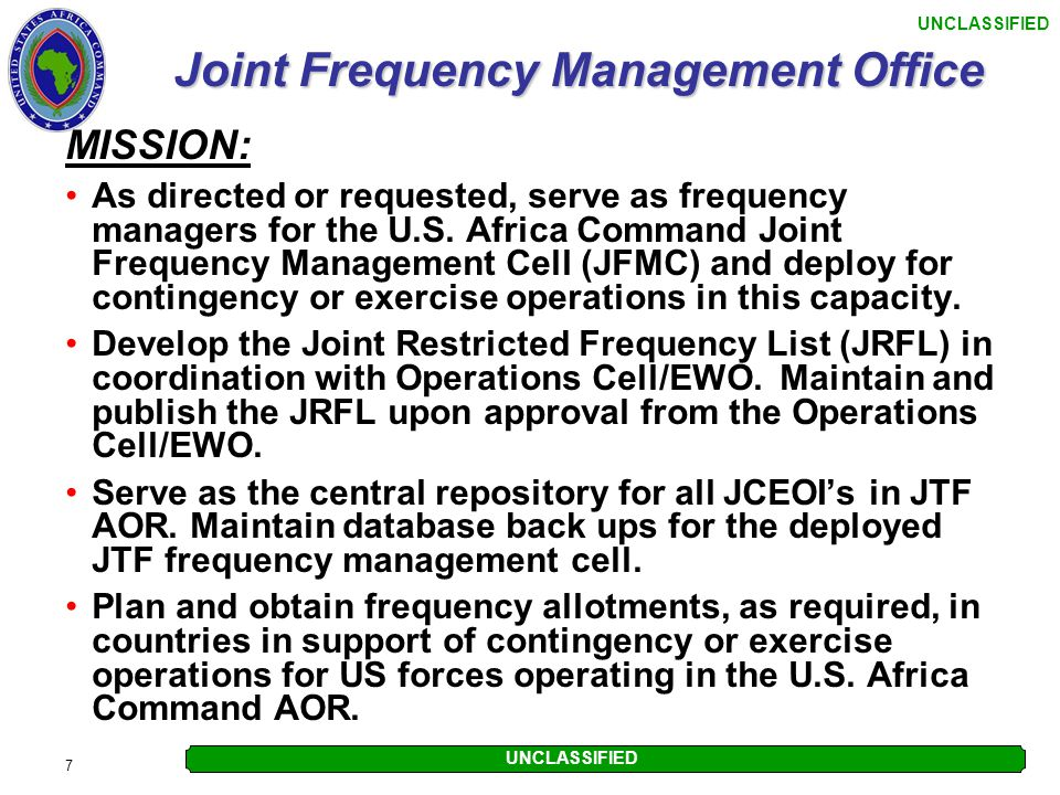 UNCLASSIFIED 7 Joint Frequency Management Office MISSION: As directed or requested, serve as frequency managers for the U.S. Africa Command Joint Freq
