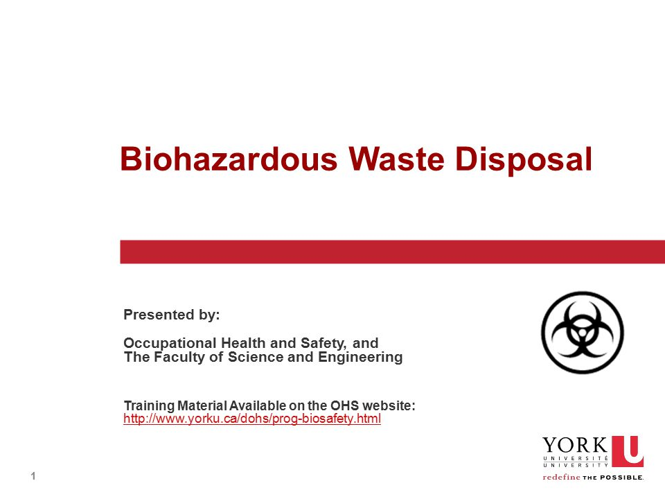 1 Biohazardous Waste Disposal Presented by: Occupational Health and Safety, and The Faculty of Science and Engineering Training Material Available on the OHS website: http://www.yorku.ca/dohs/prog-biosafety.html