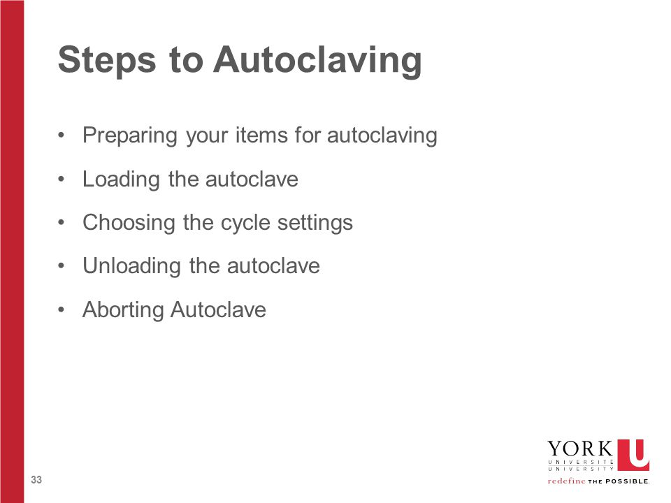 33 Steps to Autoclaving Preparing your items for autoclaving Loading the autoclave Choosing the cycle settings Unloading the autoclave Aborting Autoclave