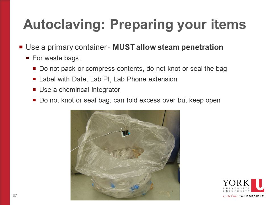 37 Autoclaving: Preparing your items  Use a primary container - MUST allow steam penetration  For waste bags:  Do not pack or compress contents, do not knot or seal the bag  Label with Date, Lab PI, Lab Phone extension  Use a chemincal integrator  Do not knot or seal bag: can fold excess over but keep open