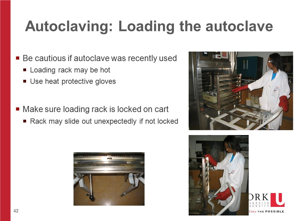 42  Be cautious if autoclave was recently used  Loading rack may be hot  Use heat protective gloves  Make sure loading rack is locked on cart  Rack may slide out unexpectedly if not locked Autoclaving: Loading the autoclave