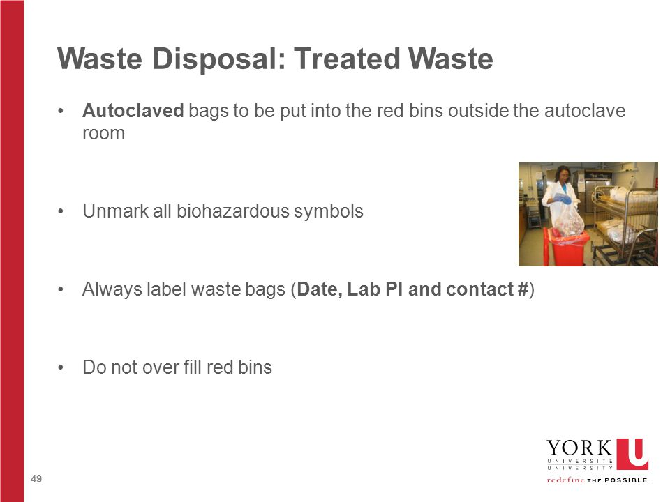 49 Waste Disposal: Treated Waste Autoclaved bags to be put into the red bins outside the autoclave room Unmark all biohazardous symbols Always label waste bags (Date, Lab PI and contact #) Do not over fill red bins