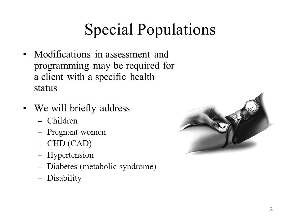 2 Modifications in assessment and programming may be required for a client with a specific health status We will briefly address –Children –Pregnant women –CHD (CAD) –Hypertension –Diabetes (metabolic syndrome) –Disability