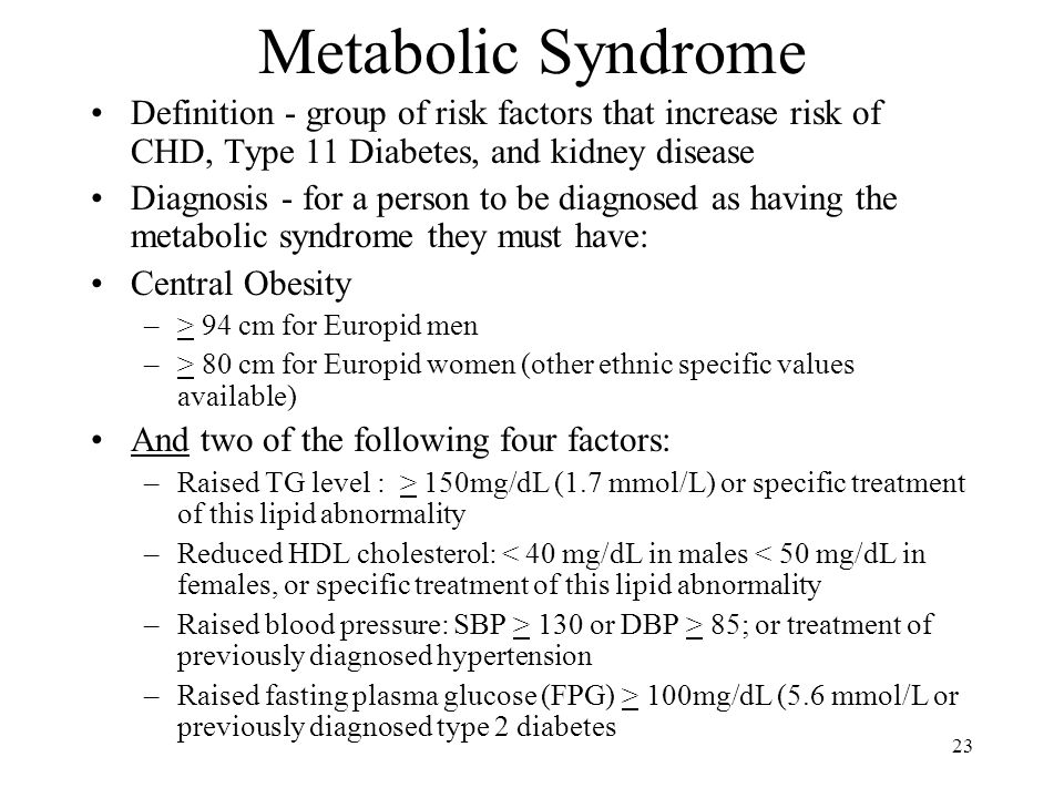 23 Metabolic Syndrome Definition - group of risk factors that increase risk of CHD, Type 11 Diabetes, and kidney disease Diagnosis - for a person to be diagnosed as having the metabolic syndrome they must have: Central Obesity –> 94 cm for Europid men –> 80 cm for Europid women (other ethnic specific values available) And two of the following four factors: –Raised TG level : > 150mg/dL (1.7 mmol/L) or specific treatment of this lipid abnormality –Reduced HDL cholesterol: < 40 mg/dL in males < 50 mg/dL in females, or specific treatment of this lipid abnormality –Raised blood pressure: SBP > 130 or DBP > 85; or treatment of previously diagnosed hypertension –Raised fasting plasma glucose (FPG) > 100mg/dL (5.6 mmol/L or previously diagnosed type 2 diabetes