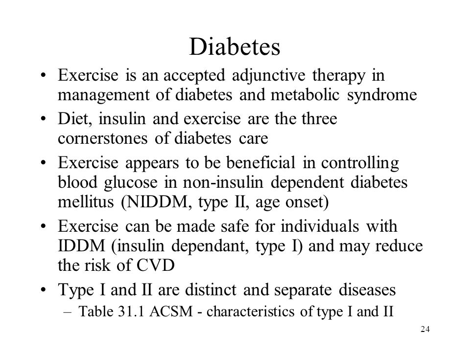 24 Diabetes Exercise is an accepted adjunctive therapy in management of diabetes and metabolic syndrome Diet, insulin and exercise are the three cornerstones of diabetes care Exercise appears to be beneficial in controlling blood glucose in non-insulin dependent diabetes mellitus (NIDDM, type II, age onset) Exercise can be made safe for individuals with IDDM (insulin dependant, type I) and may reduce the risk of CVD Type I and II are distinct and separate diseases –Table 31.1 ACSM - characteristics of type I and II