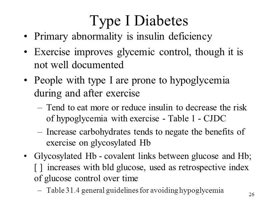 26 Type I Diabetes Primary abnormality is insulin deficiency Exercise improves glycemic control, though it is not well documented People with type I are prone to hypoglycemia during and after exercise –Tend to eat more or reduce insulin to decrease the risk of hypoglycemia with exercise - Table 1 - CJDC –Increase carbohydrates tends to negate the benefits of exercise on glycosylated Hb Glycosylated Hb - covalent links between glucose and Hb; [ ] increases with bld glucose, used as retrospective index of glucose control over time –Table 31.4 general guidelines for avoiding hypoglycemia