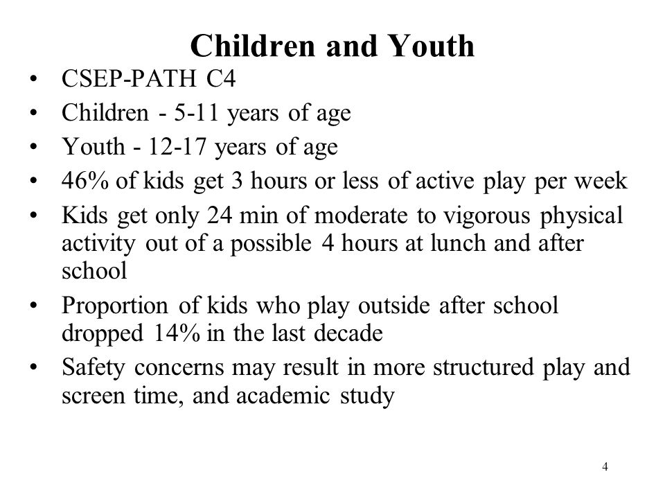 4 Children and Youth CSEP-PATH C4 Children - 5-11 years of age Youth - 12-17 years of age 46% of kids get 3 hours or less of active play per week Kids get only 24 min of moderate to vigorous physical activity out of a possible 4 hours at lunch and after school Proportion of kids who play outside after school dropped 14% in the last decade Safety concerns may result in more structured play and screen time, and academic study