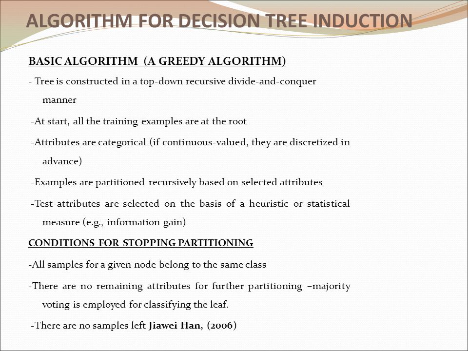 ALGORITHM FOR DECISION TREE INDUCTION BASIC ALGORITHM (A GREEDY ALGORITHM) - Tree is constructed in a top-down recursive divide-and-conquer manner -At