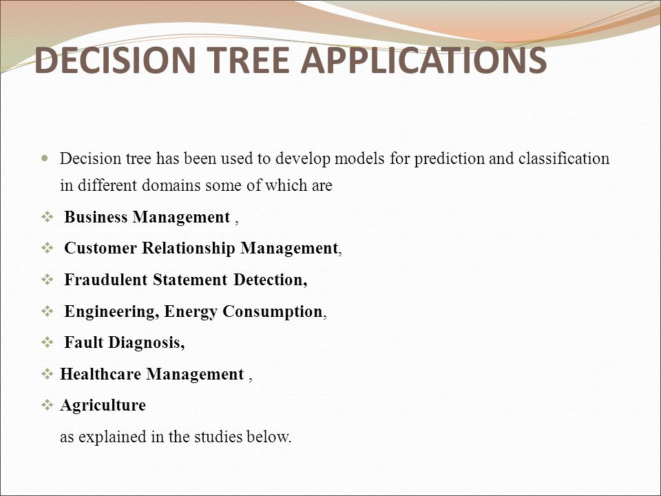 DECISION TREE APPLICATIONS Decision tree has been used to develop models for prediction and classification in different domains some of which are  Bu
