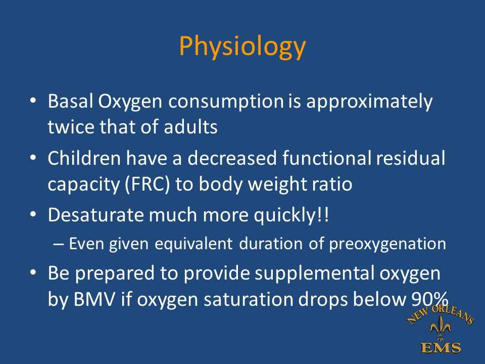 Physiology Basal Oxygen consumption is approximately twice that of adults Children have a decreased functional residual capacity (FRC) to body weight