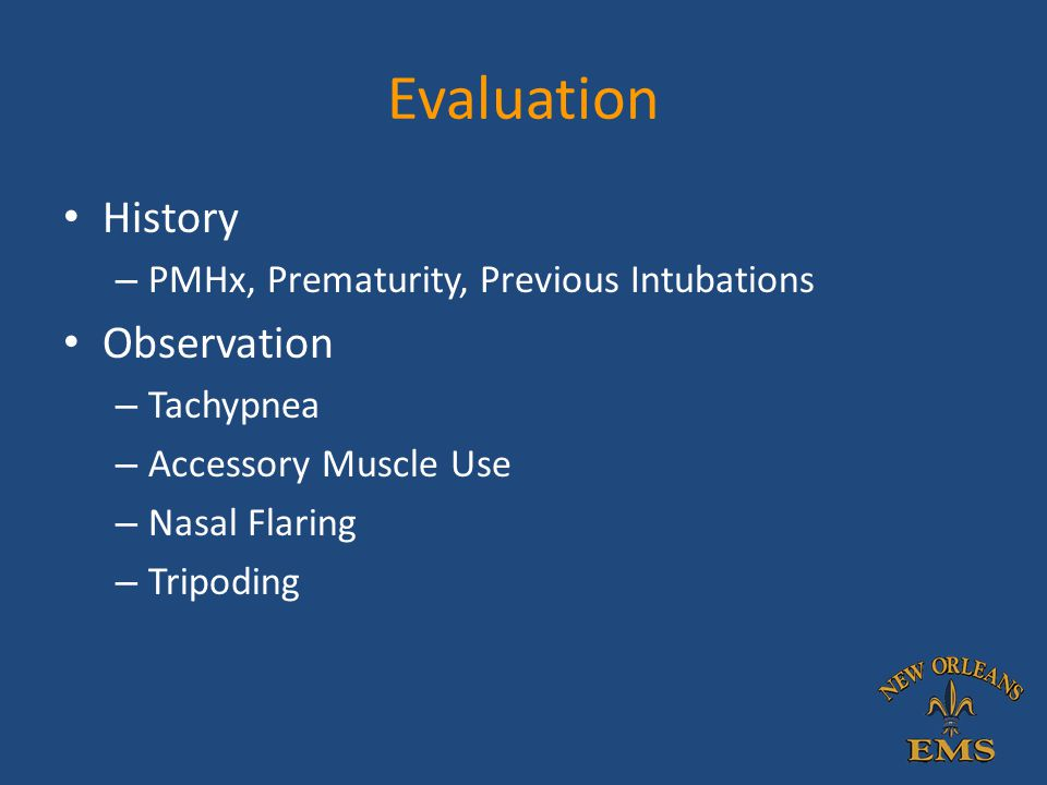 Evaluation History – PMHx, Prematurity, Previous Intubations Observation – Tachypnea – Accessory Muscle Use – Nasal Flaring – Tripoding
