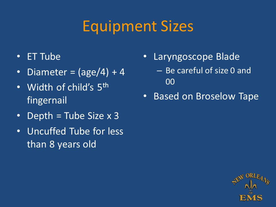Equipment Sizes ET Tube Diameter = (age/4) + 4 Width of child's 5 th fingernail Depth = Tube Size x 3 Uncuffed Tube for less than 8 years old Laryngos