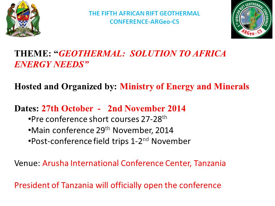 THE FIFTH AFRICAN RIFT GEOTHERMAL CONFERENCE-ARGeo-C5 THEME: GEOTHERMAL: SOLUTION TO AFRICA ENERGY NEEDS Hosted and Organized by: Ministry of Energy and Minerals Dates: 27th October - 2nd November 2014 Pre conference short courses 27-28 th Main conference 29 th November, 2014 Post-conference field trips 1-2 nd November Venue: Arusha International Conference Center, Tanzania President of Tanzania will officially open the conference