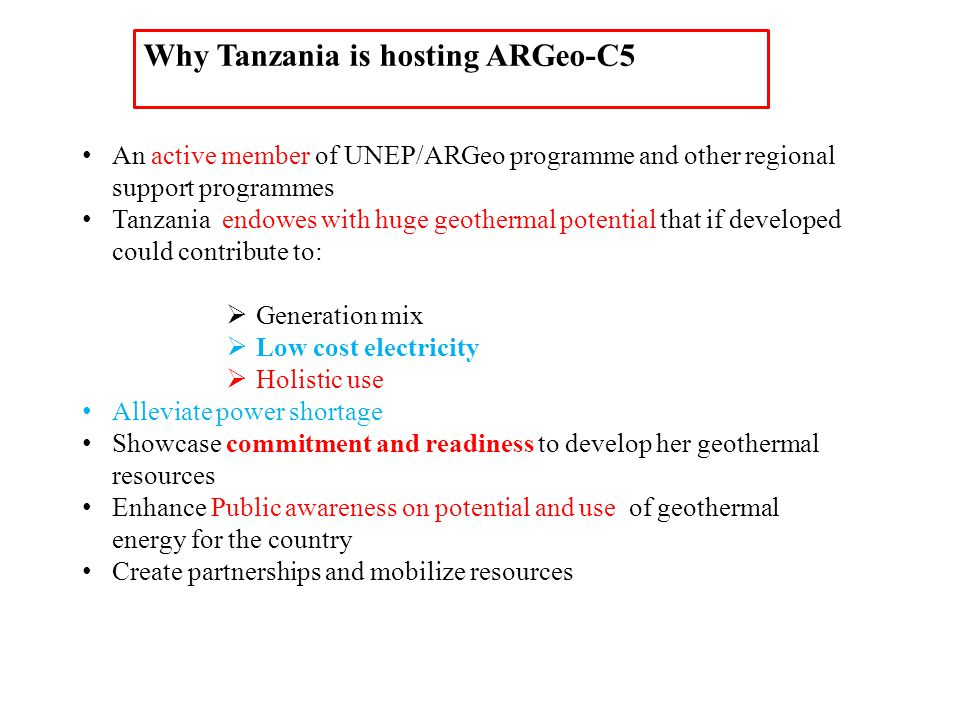 An active member of UNEP/ARGeo programme and other regional support programmes Tanzania endowes with huge geothermal potential that if developed could contribute to:  Generation mix  Low cost electricity  Holistic use Alleviate power shortage Showcase commitment and readiness to develop her geothermal resources Enhance Public awareness on potential and use of geothermal energy for the country Create partnerships and mobilize resources Why Tanzania is hosting ARGeo-C5