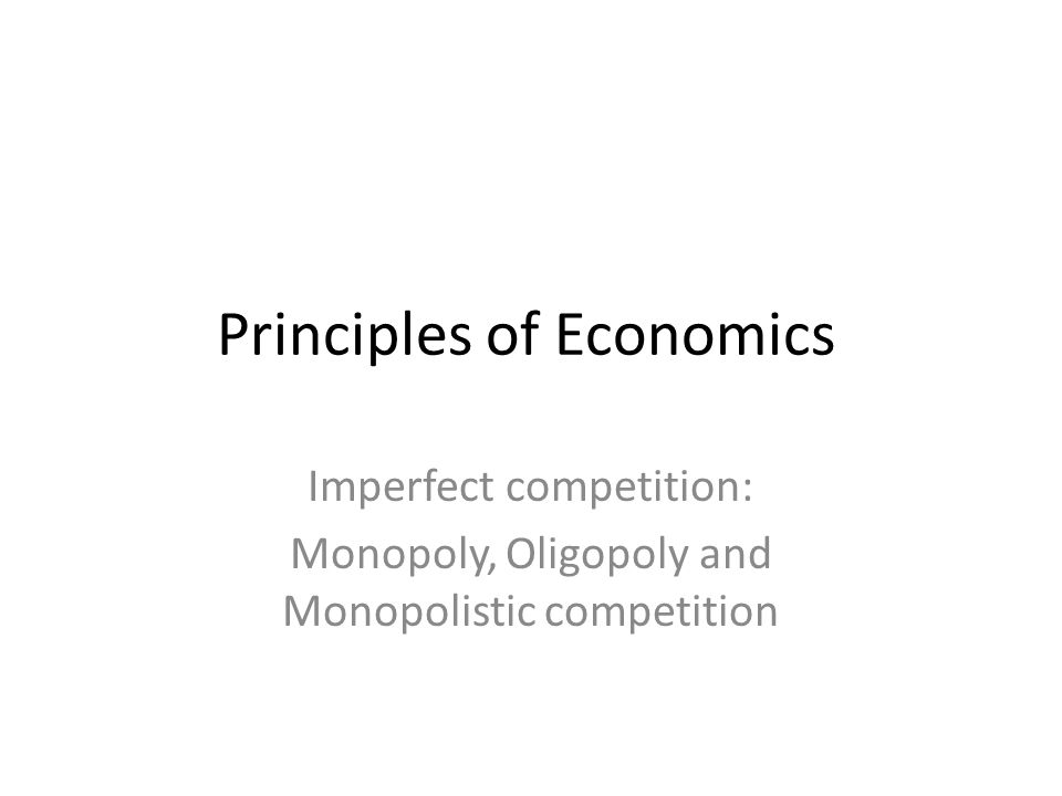 Principles of Economics Imperfect competition: Monopoly, Oligopoly and Monopolistic competition