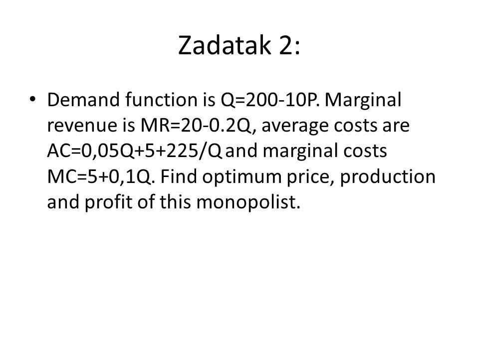 Zadatak 2: Demand function is Q=200-10P. Marginal revenue is MR=20-0.2Q, average costs are AC=0,05Q+5+225/Q and marginal costs MC=5+0,1Q. Find optimum