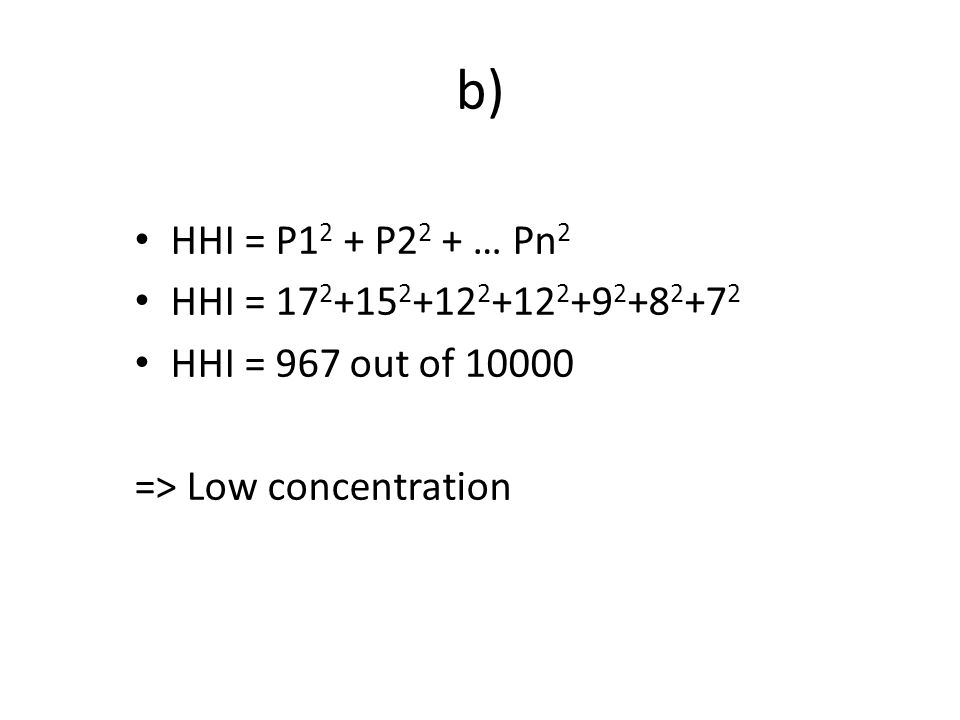 b) HHI = P1 2 + P2 2 + … Pn 2 HHI = 17 2 +15 2 +12 2 +12 2 +9 2 +8 2 +7 2 HHI = 967 out of 10000 => Low concentration