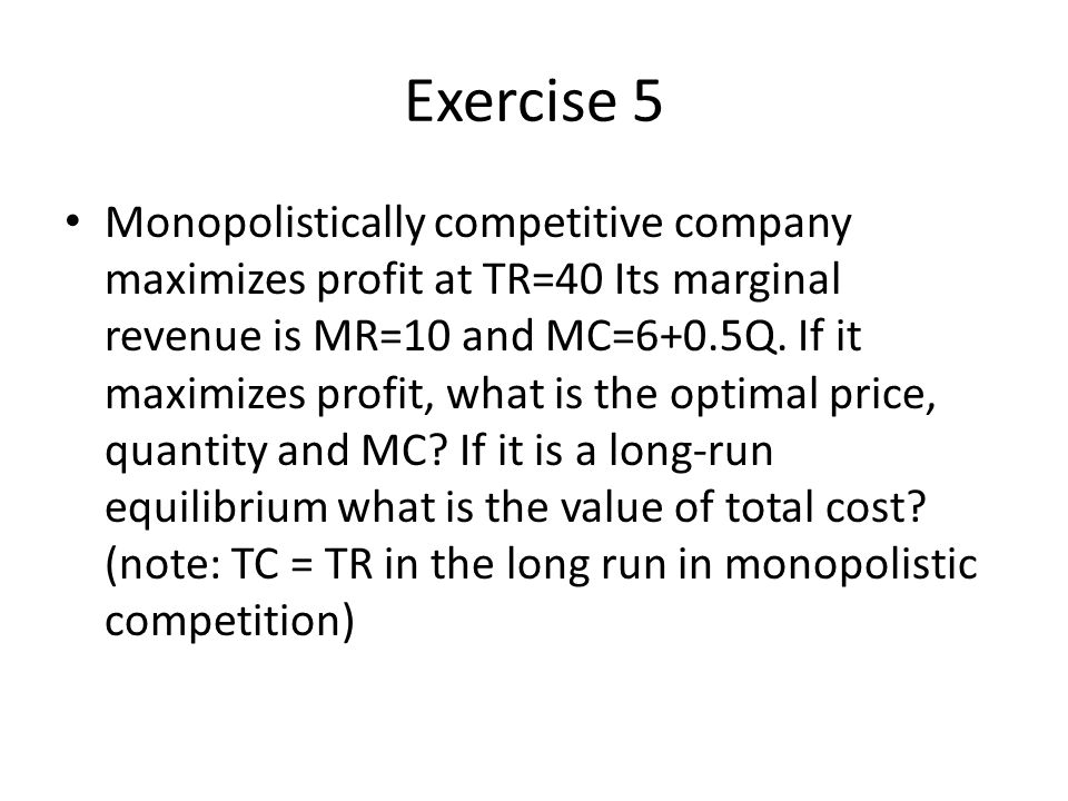 Exercise 5 Monopolistically competitive company maximizes profit at TR=40 Its marginal revenue is MR=10 and MC=6+0.5Q.