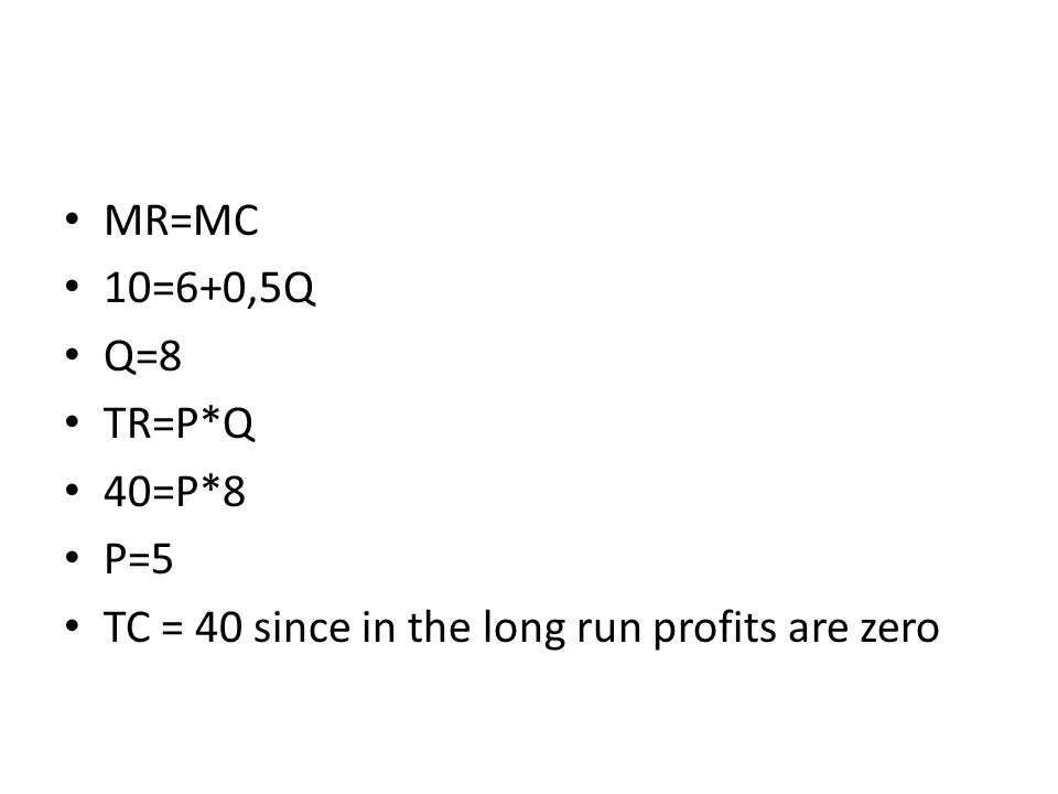 MR=MC 10=6+0,5Q Q=8 TR=P*Q 40=P*8 P=5 TC = 40 since in the long run profits are zero