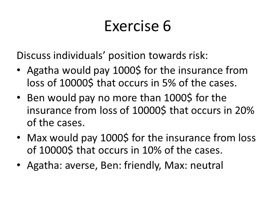 Exercise 6 Discuss individuals' position towards risk: Agatha would pay 1000$ for the insurance from loss of 10000$ that occurs in 5% of the cases.