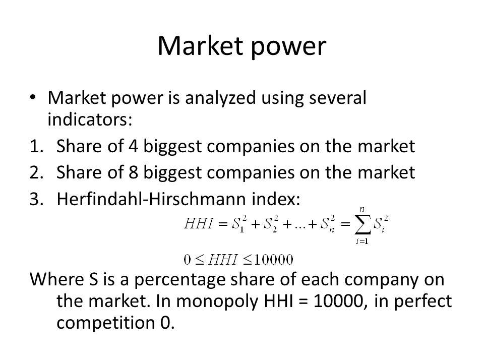 Market power Market power is analyzed using several indicators: 1.Share of 4 biggest companies on the market 2.Share of 8 biggest companies on the market 3.Herfindahl-Hirschmann index: Where S is a percentage share of each company on the market.