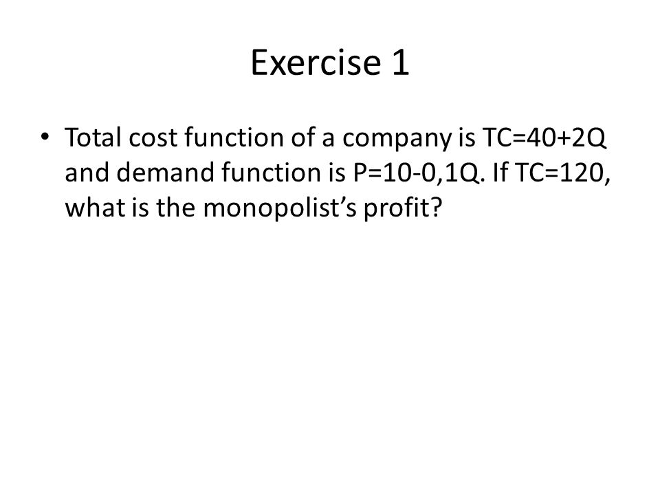 Exercise 1 Total cost function of a company is TC=40+2Q and demand function is P=10-0,1Q.