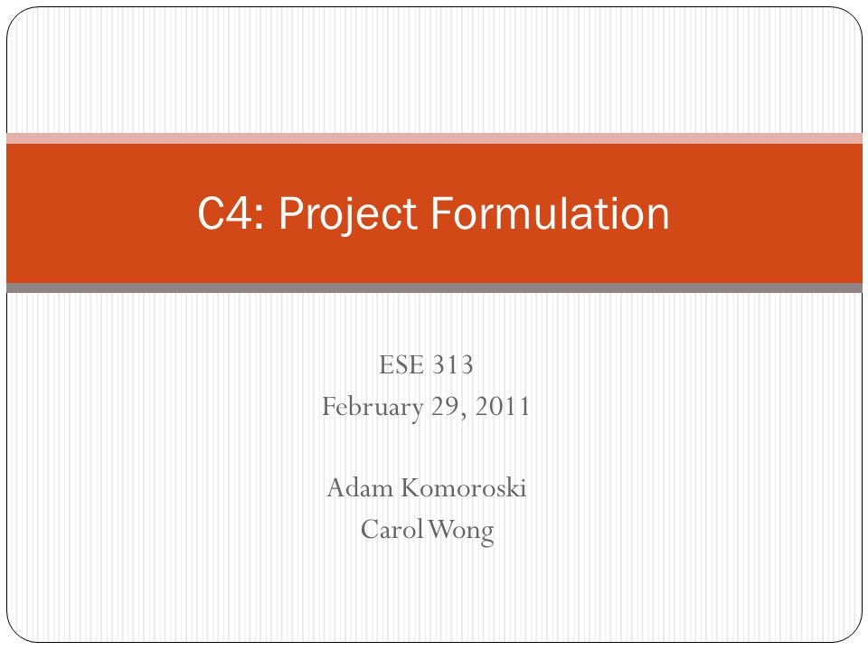 ESE 313 February 29, 2011 Adam Komoroski Carol Wong C4: Project Formulation