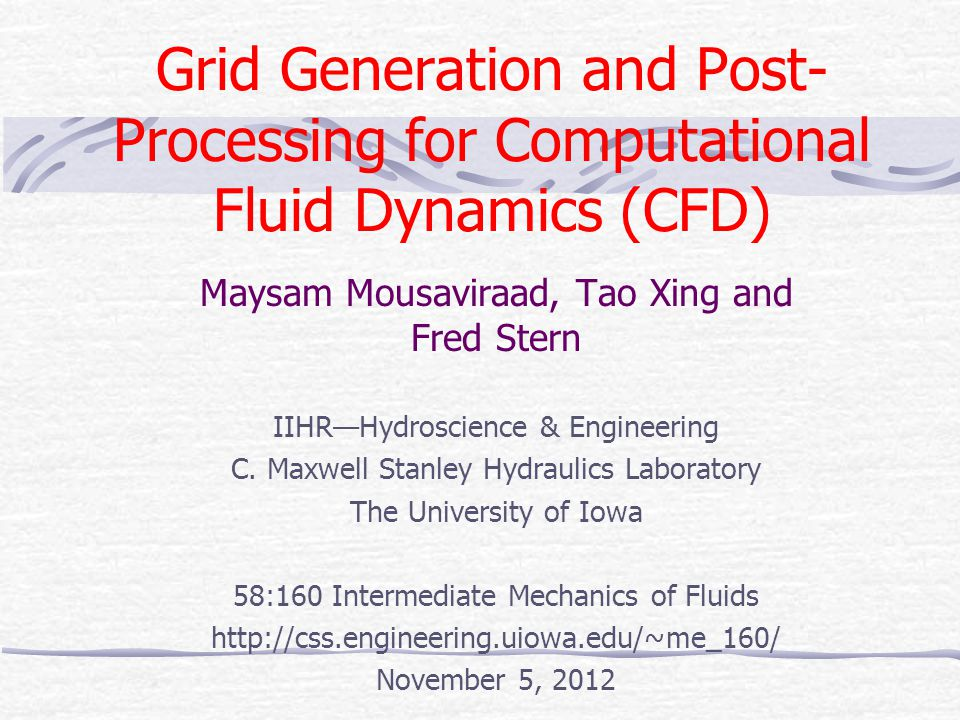Grid Generation and Post- Processing for Computational Fluid Dynamics (CFD) Maysam Mousaviraad, Tao Xing and Fred Stern IIHR—Hydroscience & Engineerin